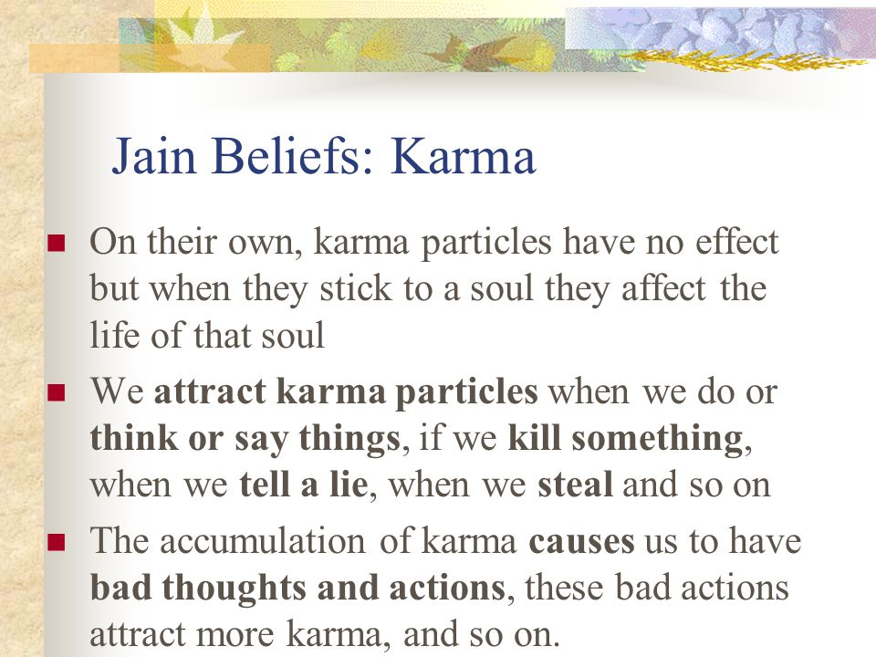Jain Beliefs: Karma On their own, karma particles have no effect but when they stick to a soul they affect the life of that soul.