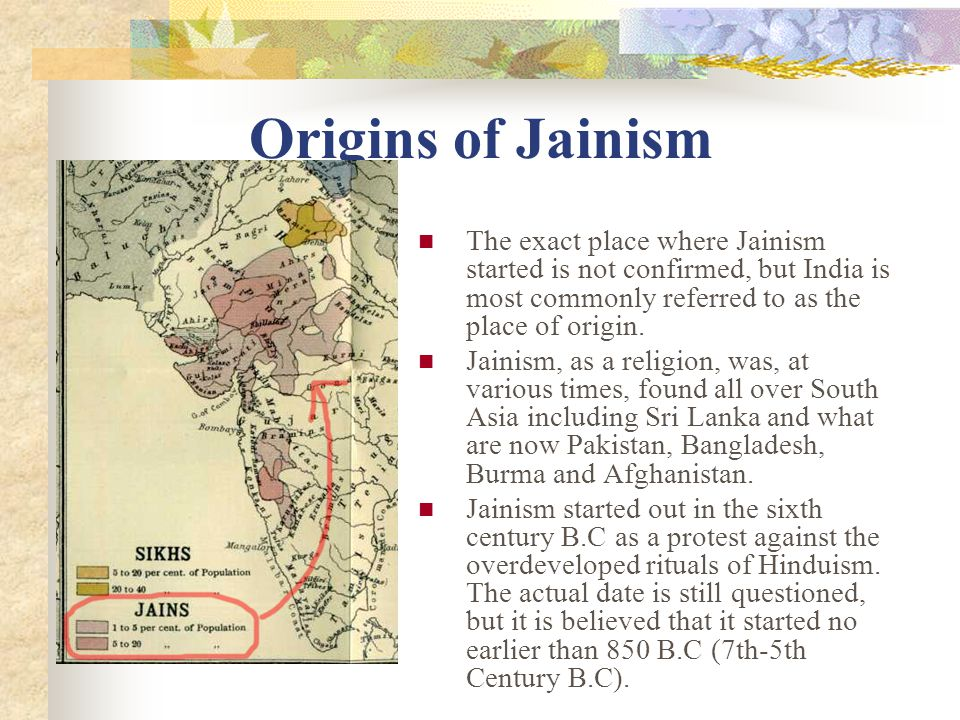 Origins of Jainism The exact place where Jainism started is not confirmed, but India is most commonly referred to as the place of origin.