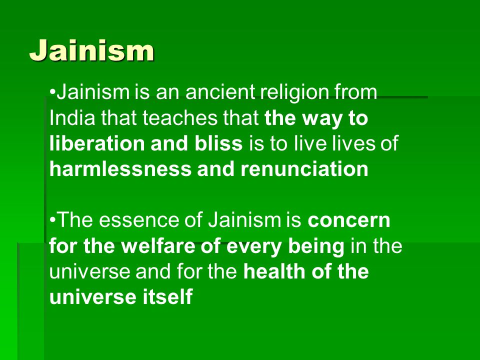 Jainism Jainism is an ancient religion from India that teaches that the way to liberation and bliss is to live lives of harmlessness and renunciation.