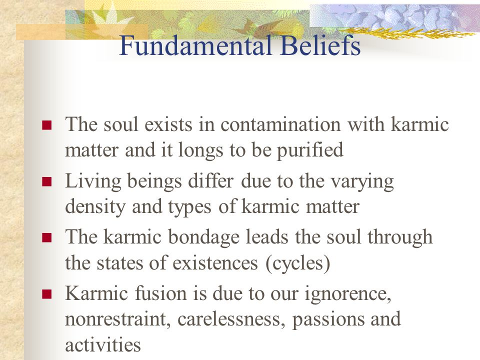 Fundamental Beliefs The soul exists in contamination with karmic matter and it longs to be purified.