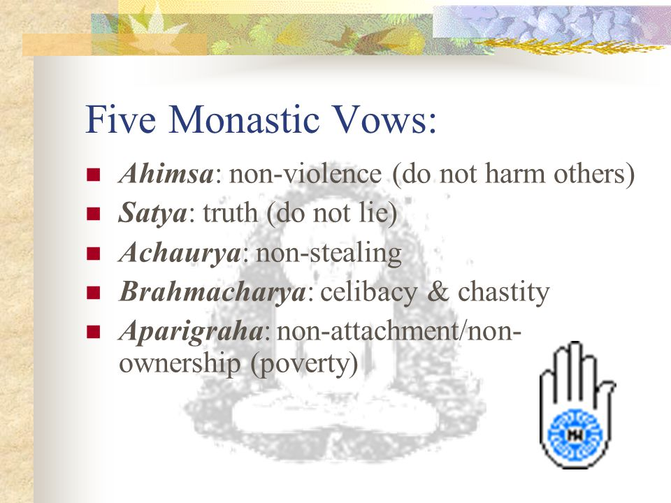 Five Monastic Vows: Ahimsa: non-violence (do not harm others)