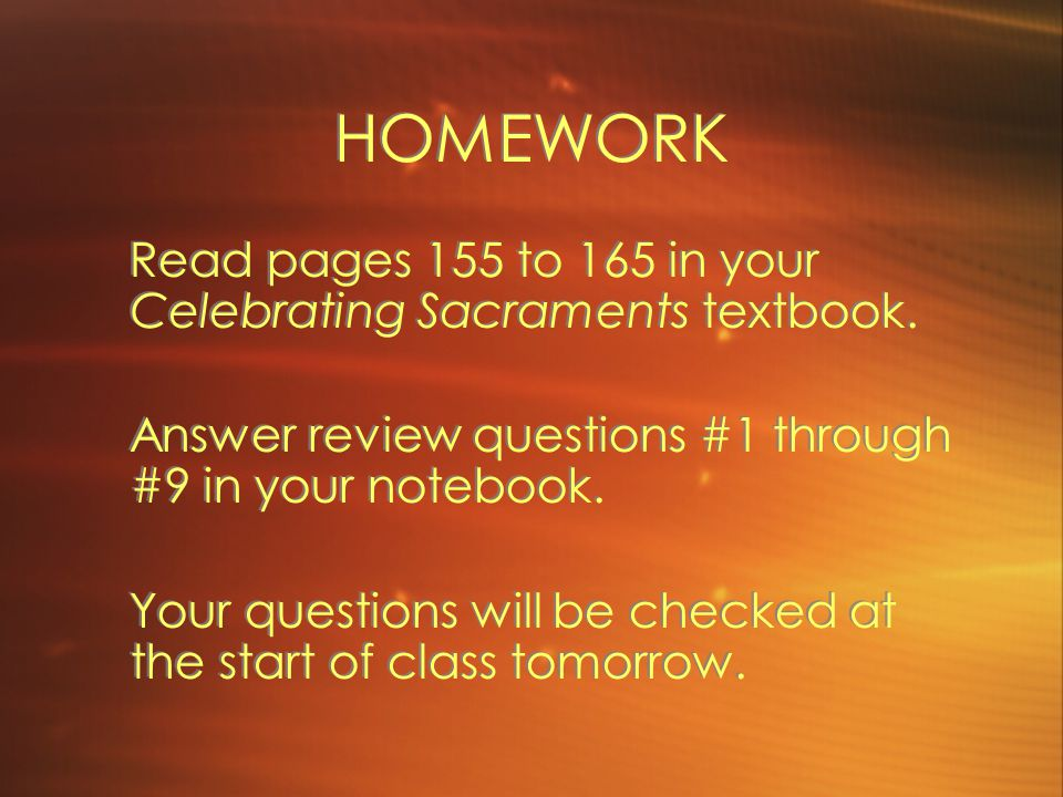 HOMEWORK Read pages 155 to 165 in your Celebrating Sacraments textbook. Answer review questions #1 through #9 in your notebook.