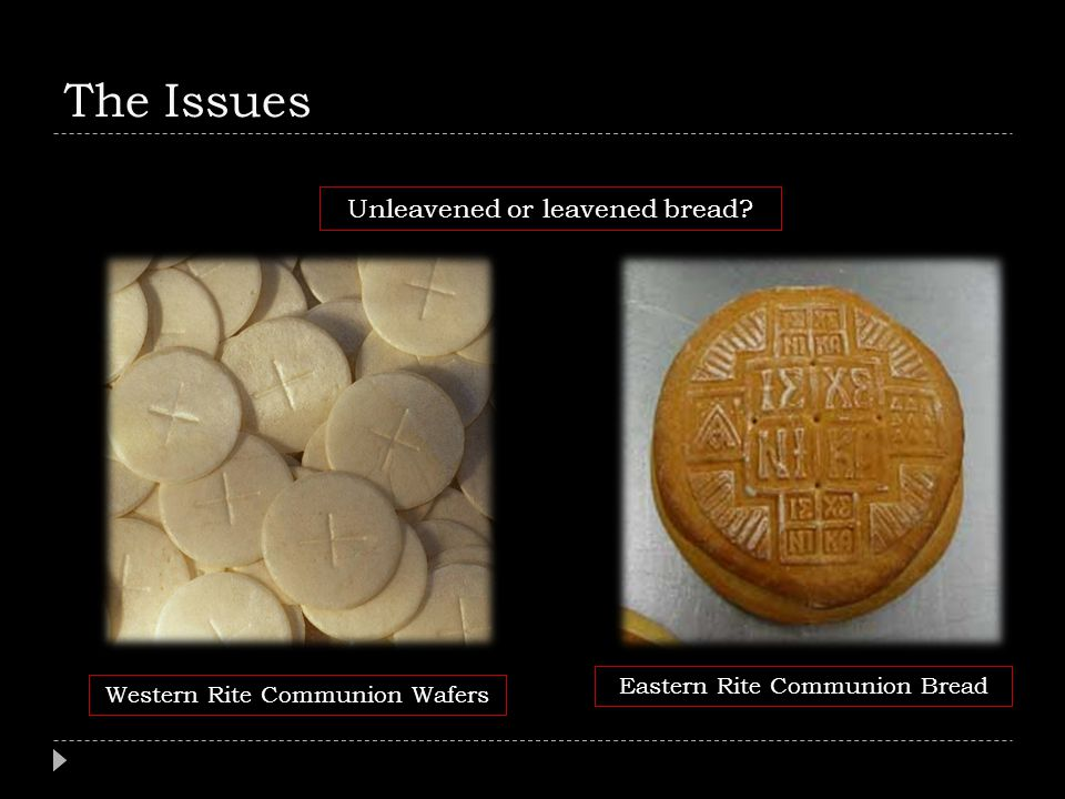 The Issues Unleavened or leavened bread Eastern Rite Communion Bread