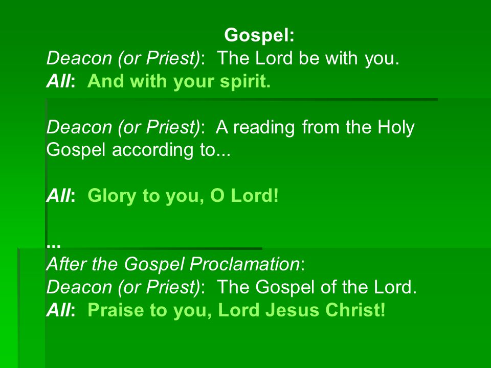 Gospel: Deacon (or Priest): The Lord be with you. All: And with your spirit.