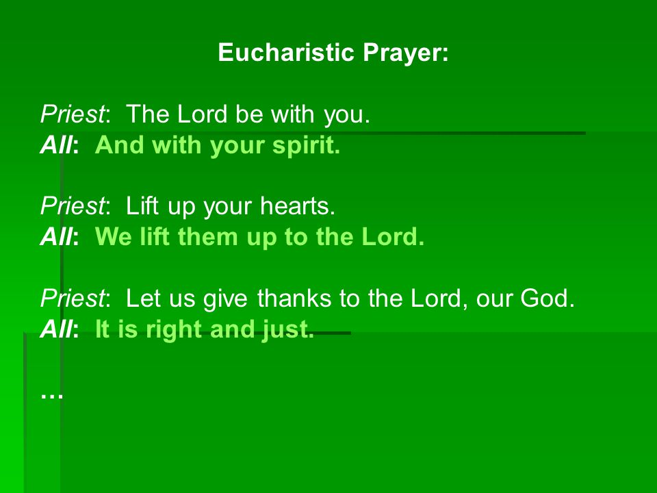Eucharistic Prayer: Priest: The Lord be with you. All: And with your spirit. Priest: Lift up your hearts.