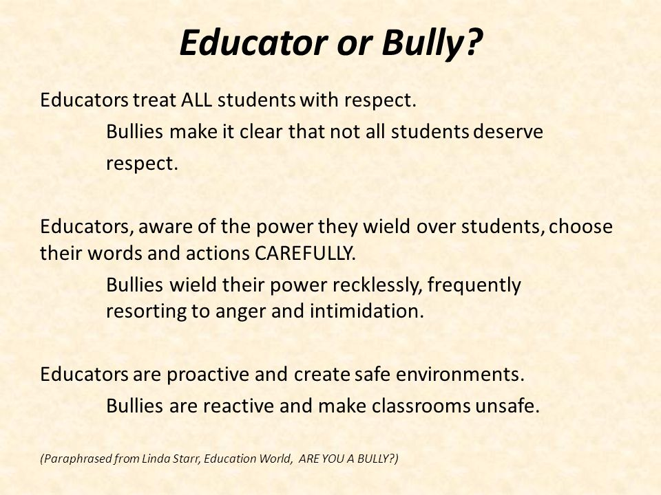 Educator or Bully Educators treat ALL students with respect.