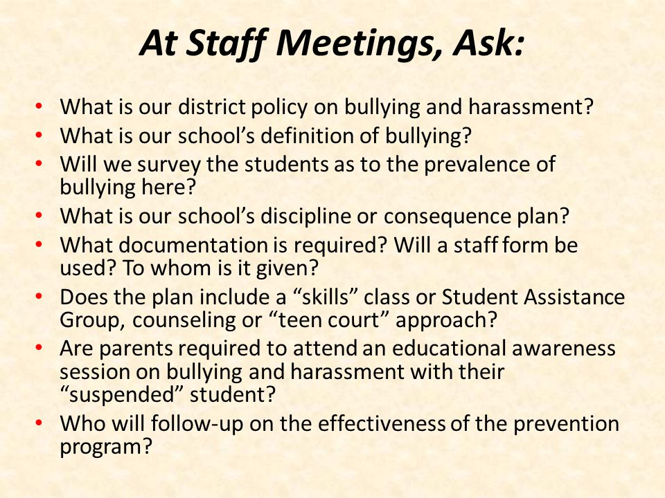 At Staff Meetings, Ask: What is our district policy on bullying and harassment What is our school's definition of bullying
