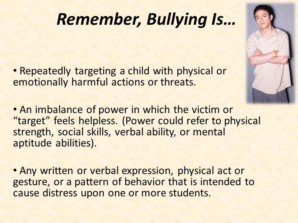 Remember, Bullying Is… Repeatedly targeting a child with physical or emotionally harmful actions or threats.