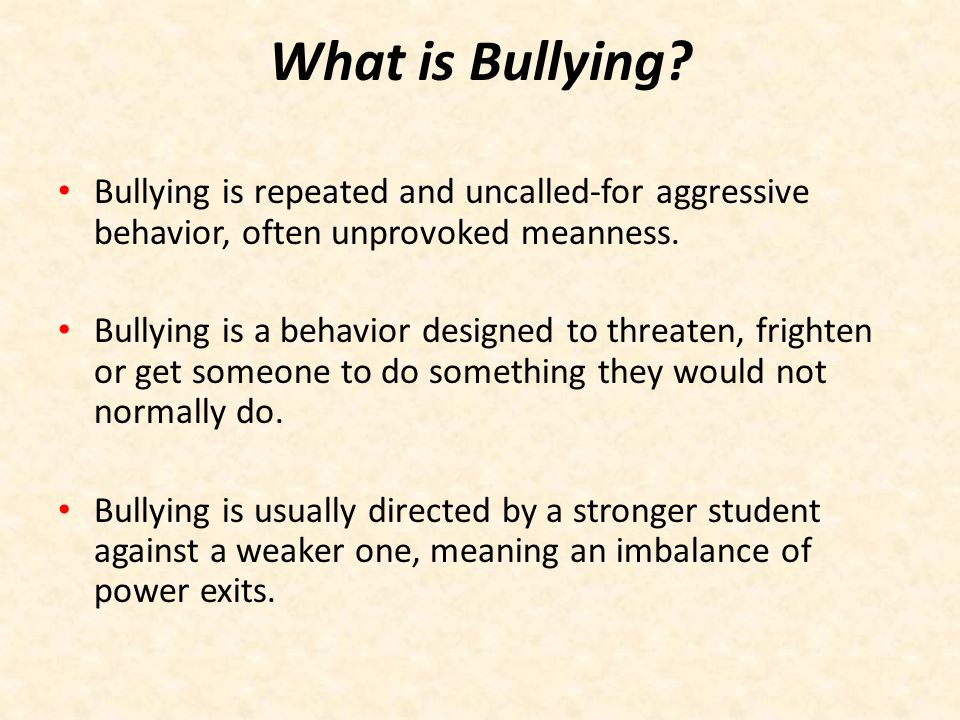 What is Bullying Bullying is repeated and uncalled-for aggressive behavior, often unprovoked meanness.