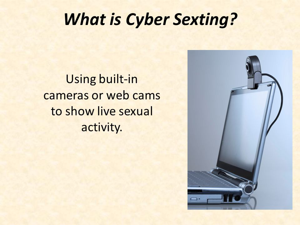Using built-in cameras or web cams to show live sexual activity.