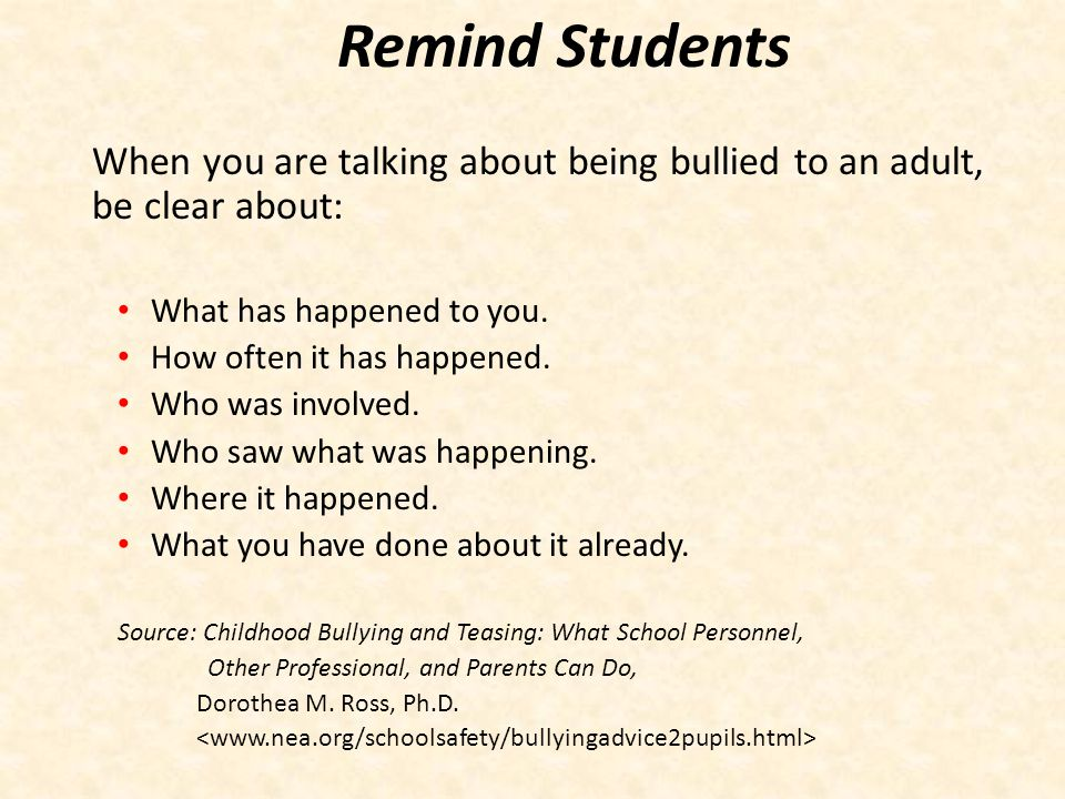 Remind Students When you are talking about being bullied to an adult, be clear about: What has happened to you.
