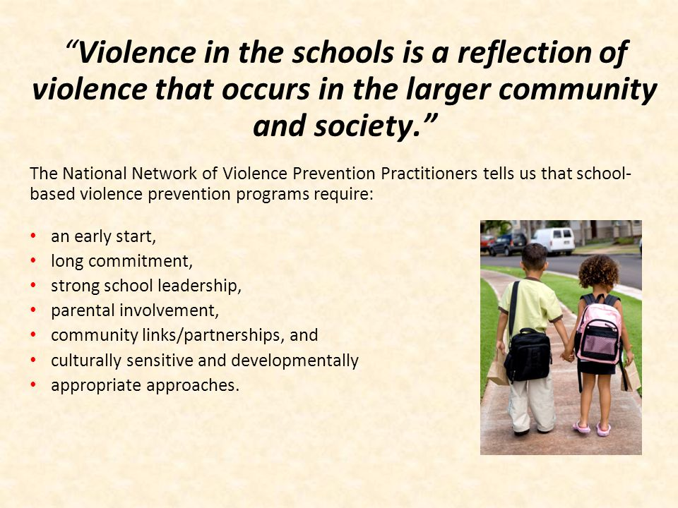 Violence in the schools is a reflection of violence that occurs in the larger community and society.