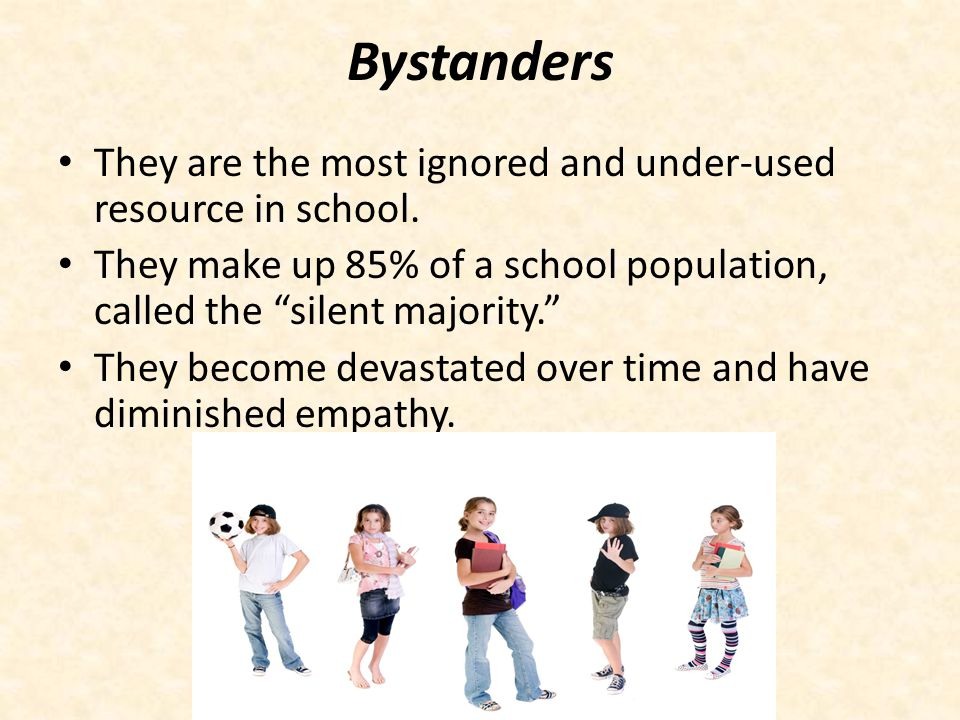 Bystanders They are the most ignored and under-used resource in school. They make up 85% of a school population, called the silent majority.