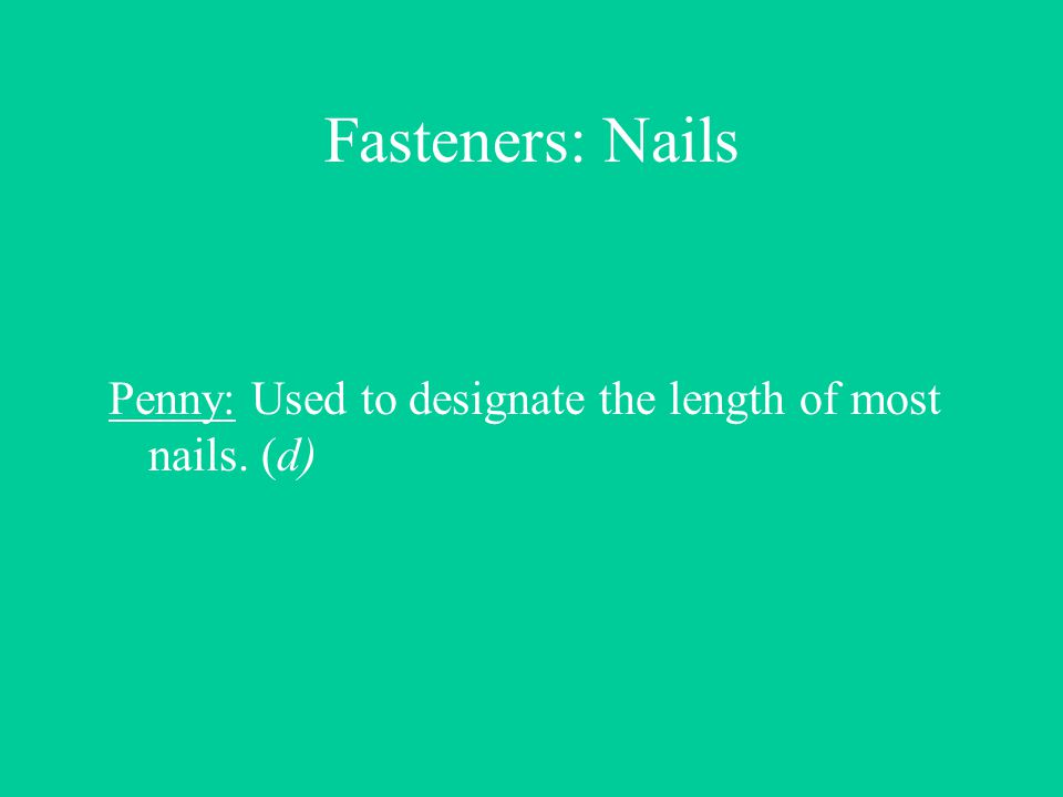 Fasteners: Nails Penny: Used to designate the length of most nails. (d)