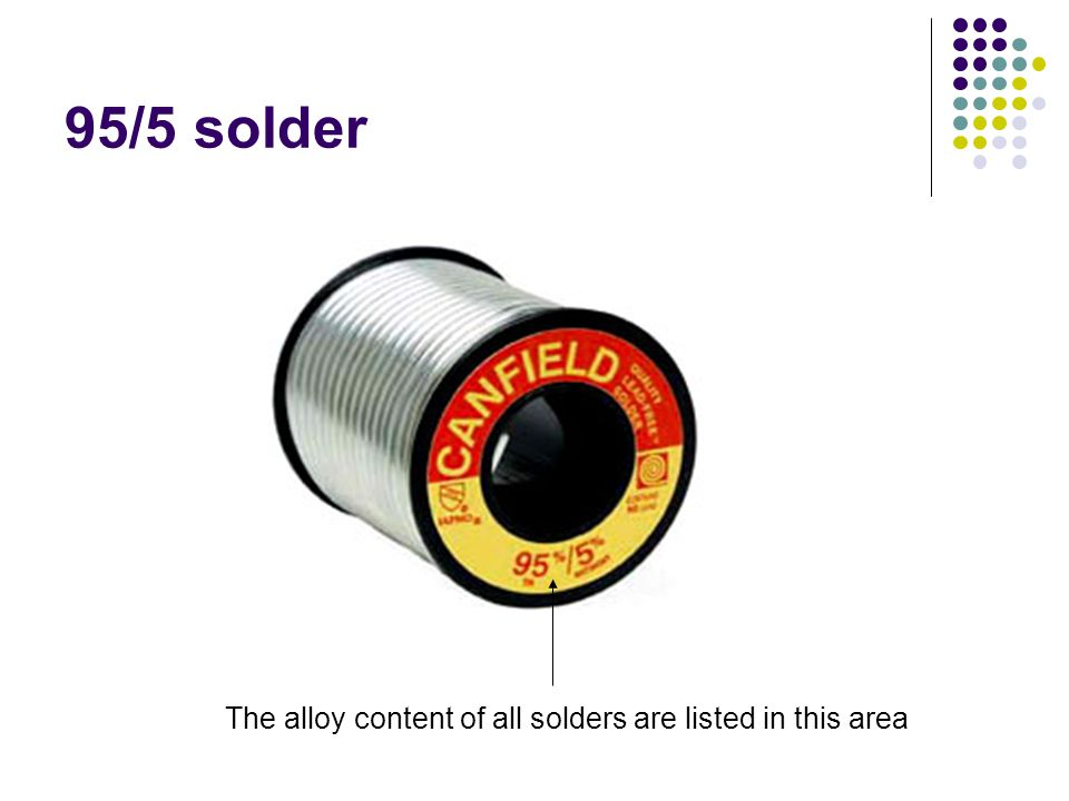 95/5 solder The alloy content of all solders are listed in this area