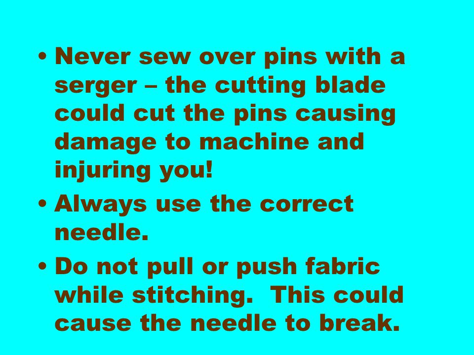 Never sew over pins with a serger – the cutting blade could cut the pins causing damage to machine and injuring you!