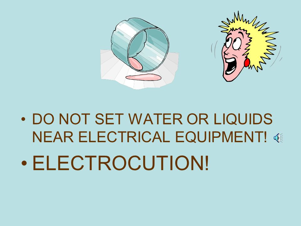 DO NOT SET WATER OR LIQUIDS NEAR ELECTRICAL EQUIPMENT!