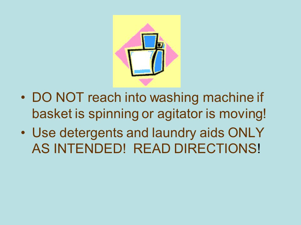 DO NOT reach into washing machine if basket is spinning or agitator is moving!