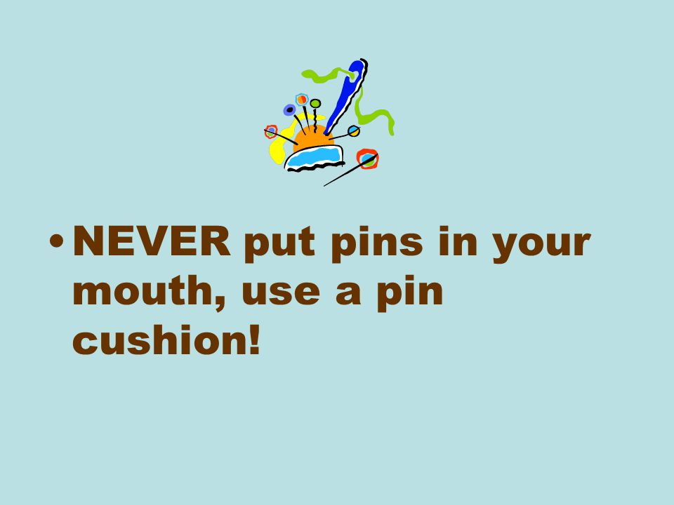 NEVER put pins in your mouth, use a pin cushion!