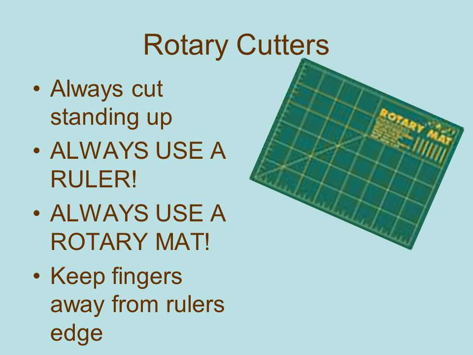 Rotary Cutters Always cut standing up ALWAYS USE A RULER!