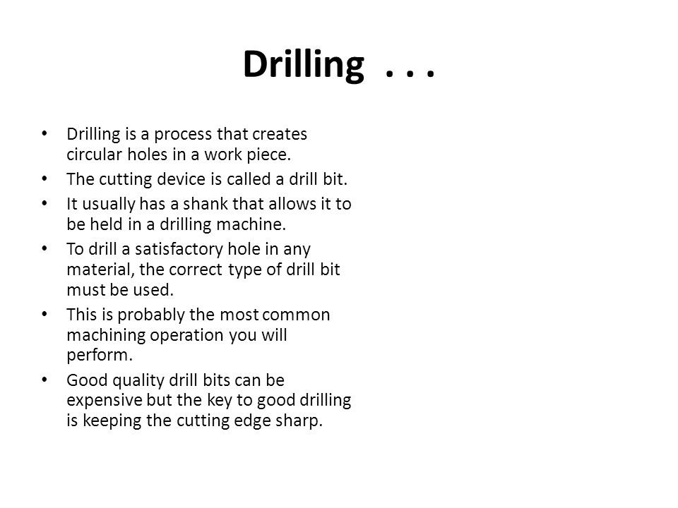 Drilling Drilling is a process that creates circular holes in a work piece. The cutting device is called a drill bit.