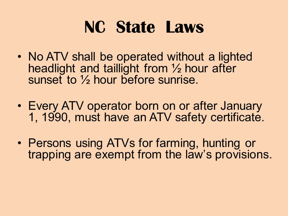 NC State Laws No ATV shall be operated without a lighted headlight and taillight from ½ hour after sunset to ½ hour before sunrise.