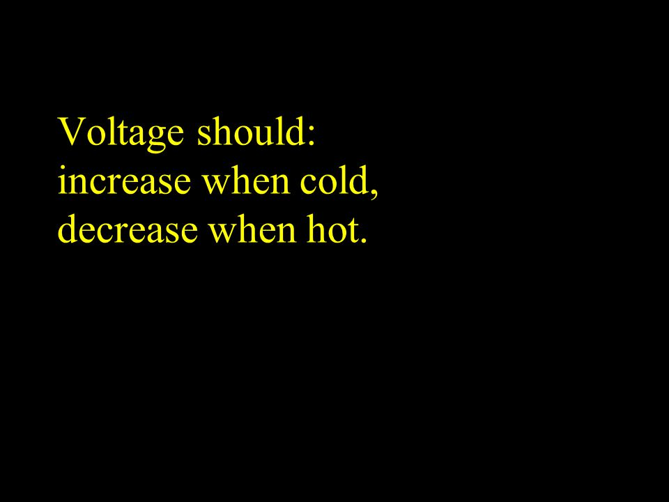 Voltage should: increase when cold, decrease when hot.