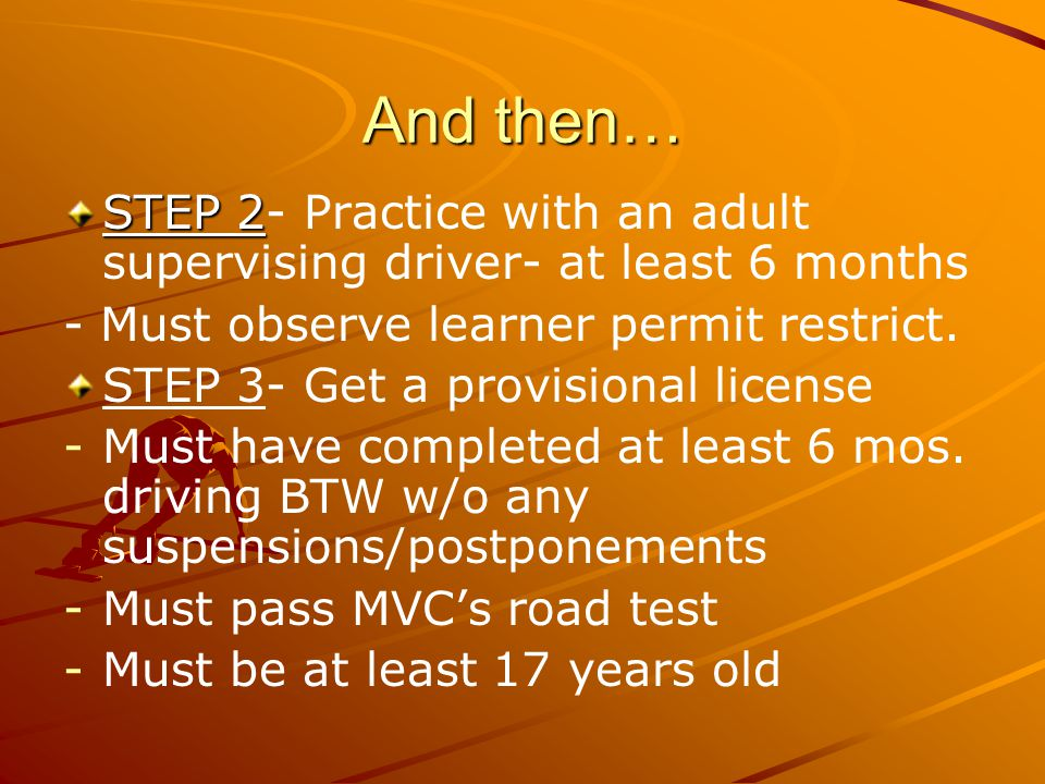 And then… STEP 2- Practice with an adult supervising driver- at least 6 months. - Must observe learner permit restrict.
