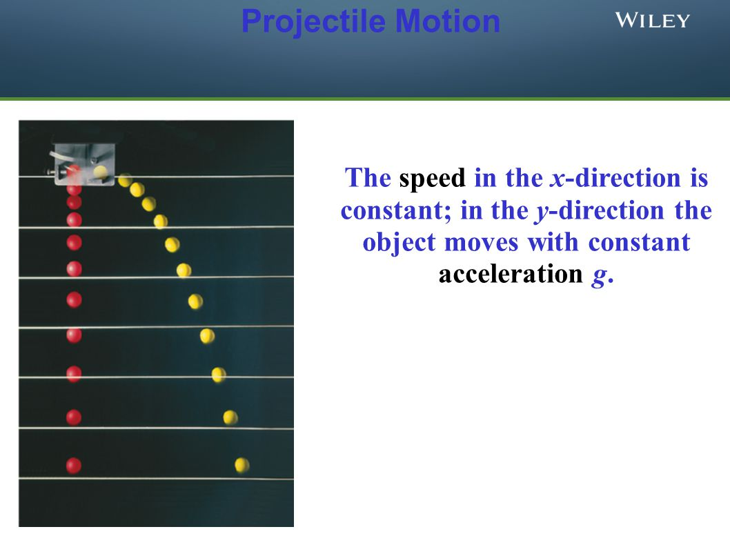Projectile Motion The speed in the x-direction is constant; in the y-direction the object moves with constant acceleration g.