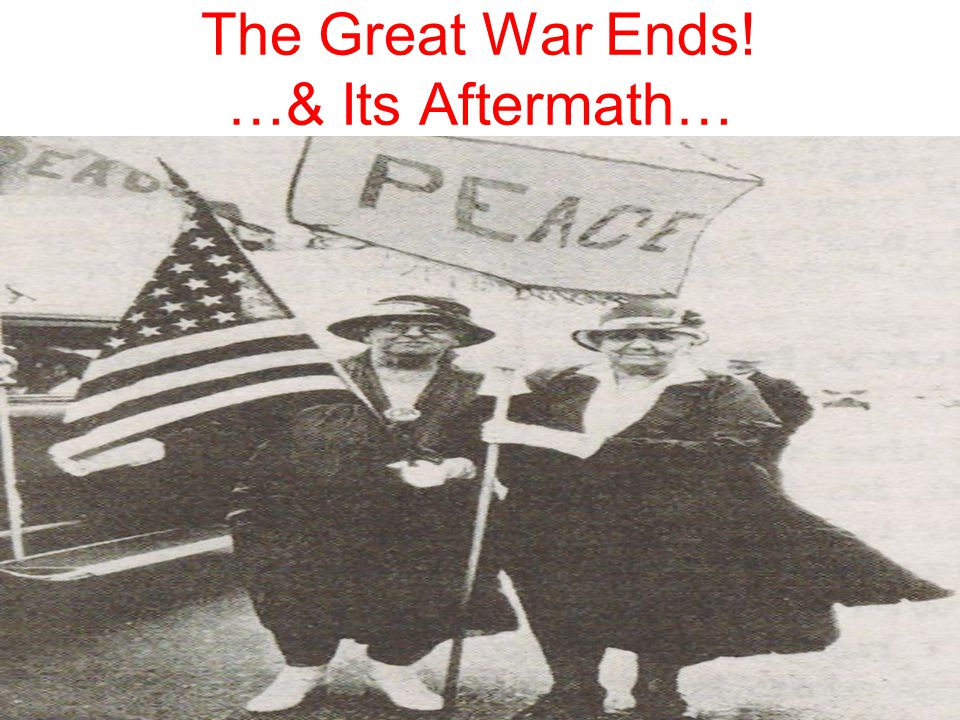The Great War Ends! …& Its Aftermath…