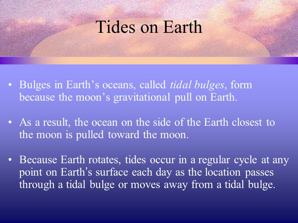 Tides on Earth Bulges in Earth's oceans, called tidal bulges, form because the moon's gravitational pull on Earth.