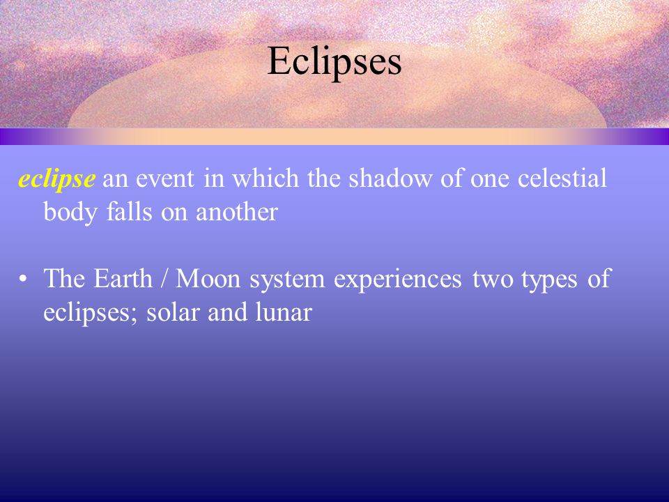 Eclipses eclipse an event in which the shadow of one celestial body falls on another.
