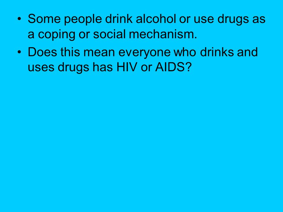 Some people drink alcohol or use drugs as a coping or social mechanism.