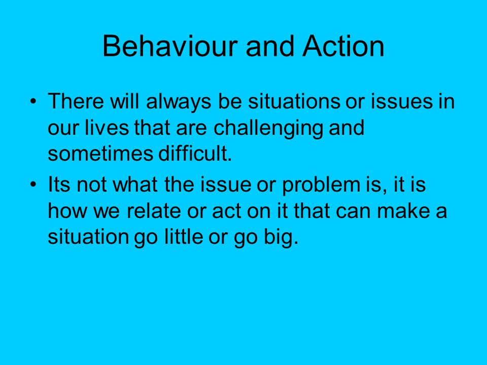 Behaviour and Action There will always be situations or issues in our lives that are challenging and sometimes difficult.