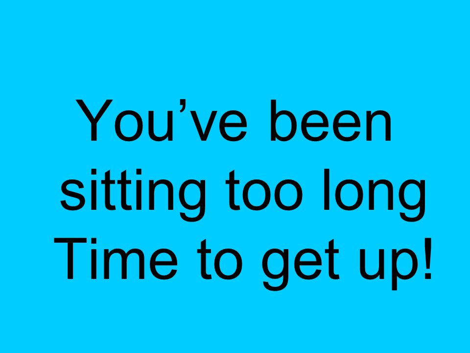 You've been sitting too long Time to get up!