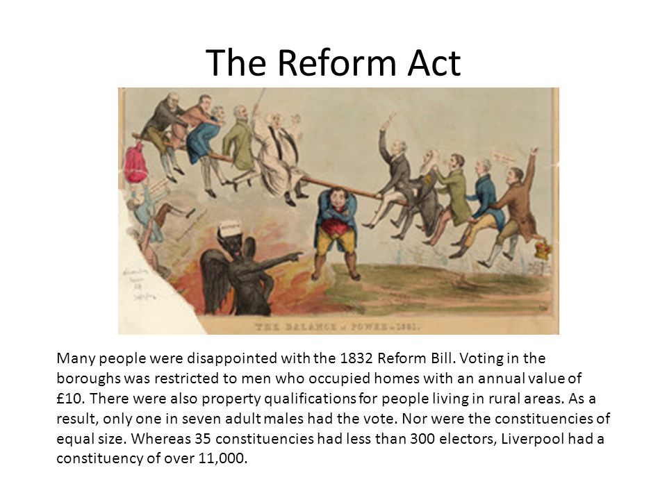 how significant was the great reform act The 1884 reform act gave the vote to the poor farmers and labourers in the countryside and greatly reorganised electoral areas to reflect the move in population from the countryside to the larger towns another major item of parliamentary reform was the parliament act of 1911.