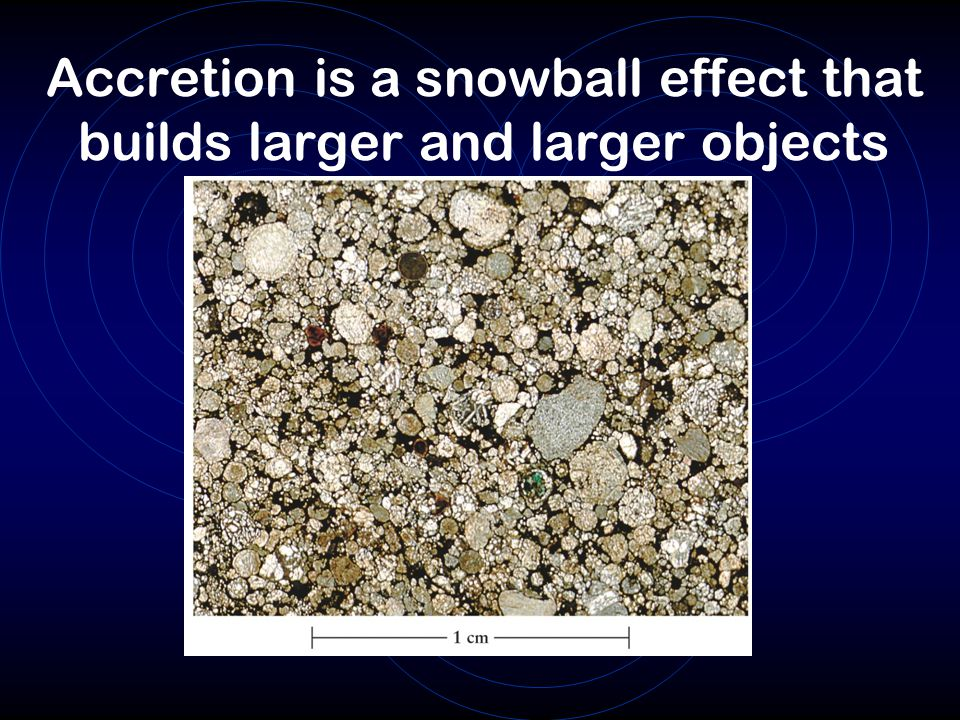 Accretion is a snowball effect that builds larger and larger objects
