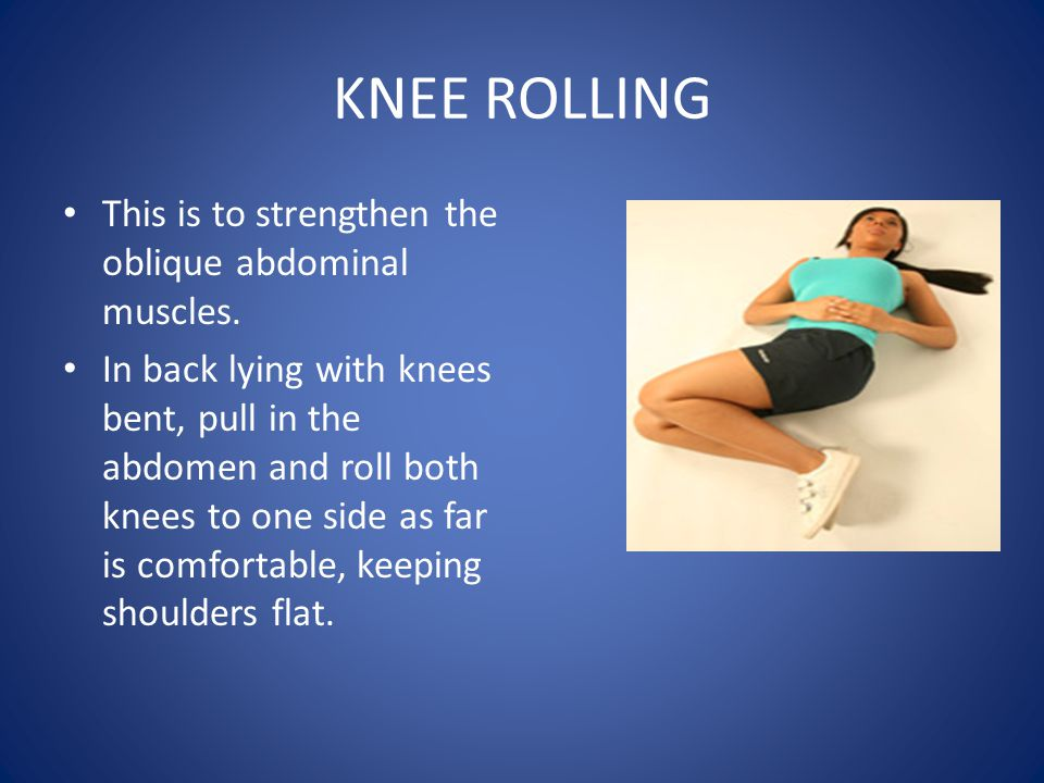 KNEE ROLLING This is to strengthen the oblique abdominal muscles.