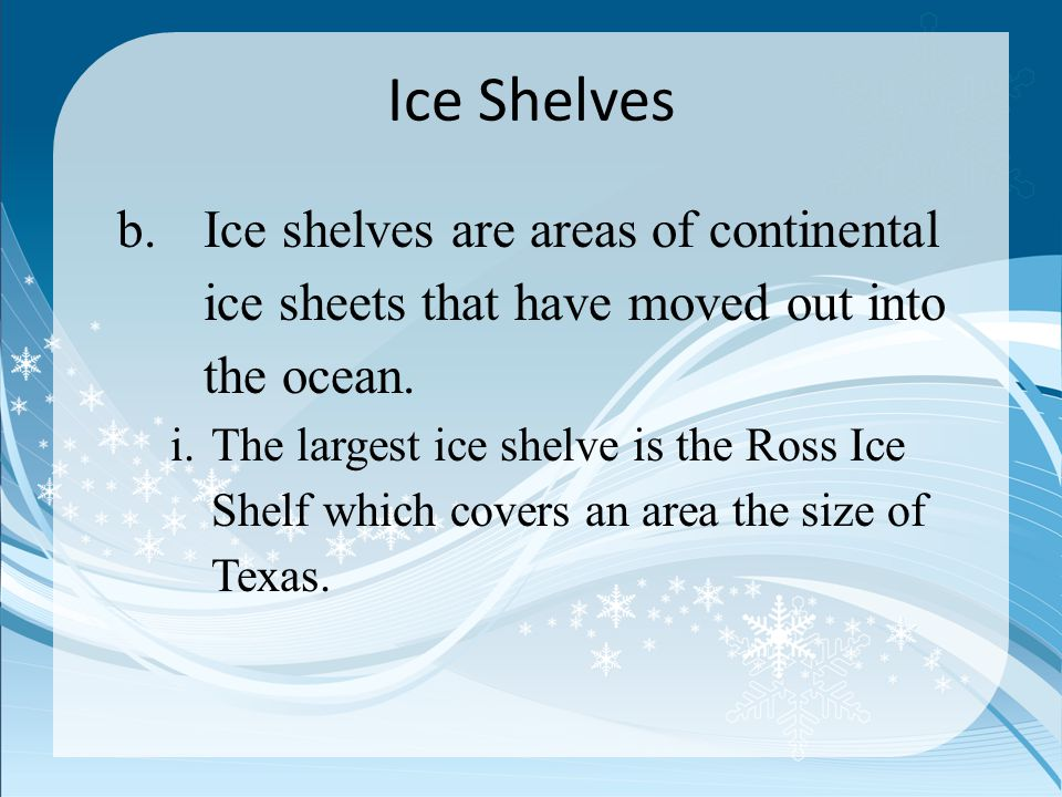 Ice Shelves Ice shelves are areas of continental ice sheets that have moved out into the ocean.