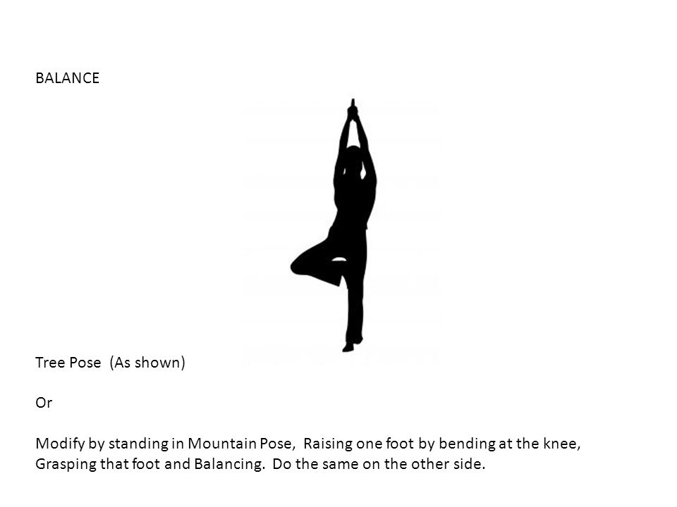 BALANCE Tree Pose (As shown) Or. Modify by standing in Mountain Pose, Raising one foot by bending at the knee,