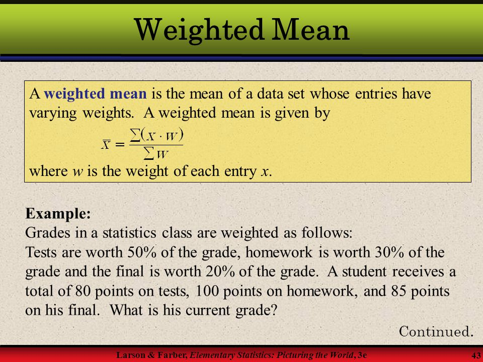 Weighted Mean A weighted mean is the mean of a data set whose entries have varying weights. A weighted mean is given by.