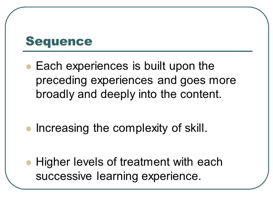 Sequence Each experiences is built upon the preceding experiences and goes more broadly and deeply into the content.