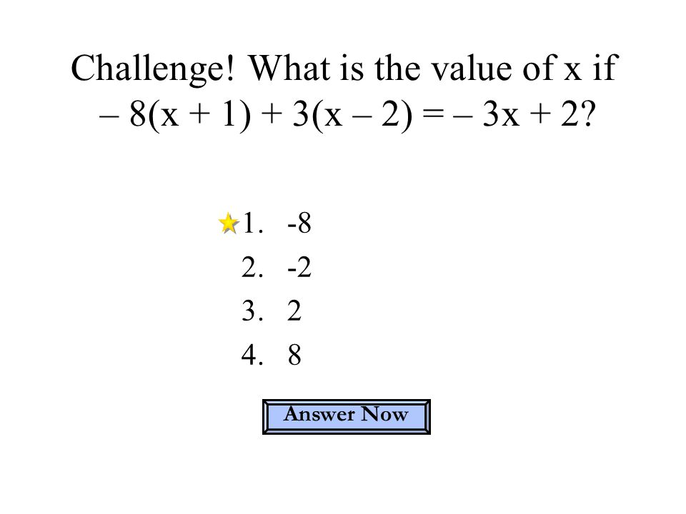 Challenge! What is the value of x if – 8(x + 1) + 3(x – 2) = – 3x + 2