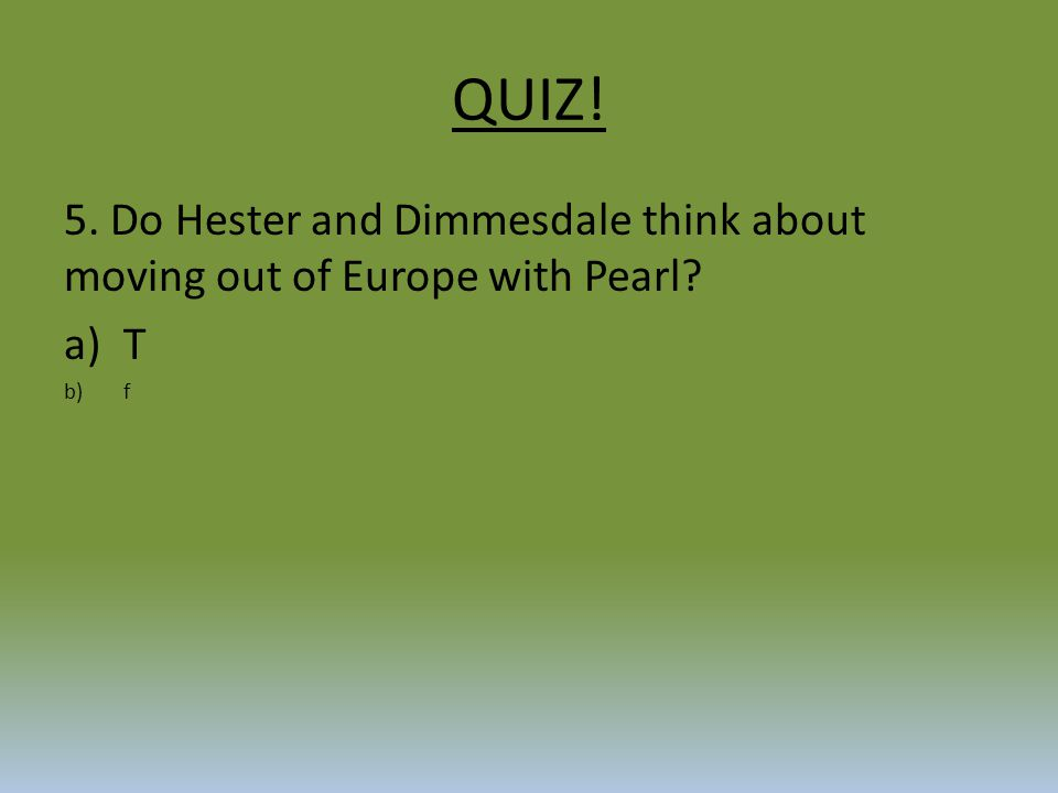 QUIZ! 5. Do Hester and Dimmesdale think about moving out of Europe with Pearl T f