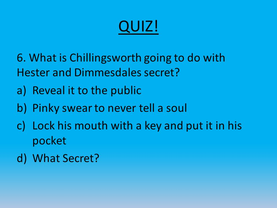 QUIZ! 6. What is Chillingsworth going to do with Hester and Dimmesdales secret Reveal it to the public.