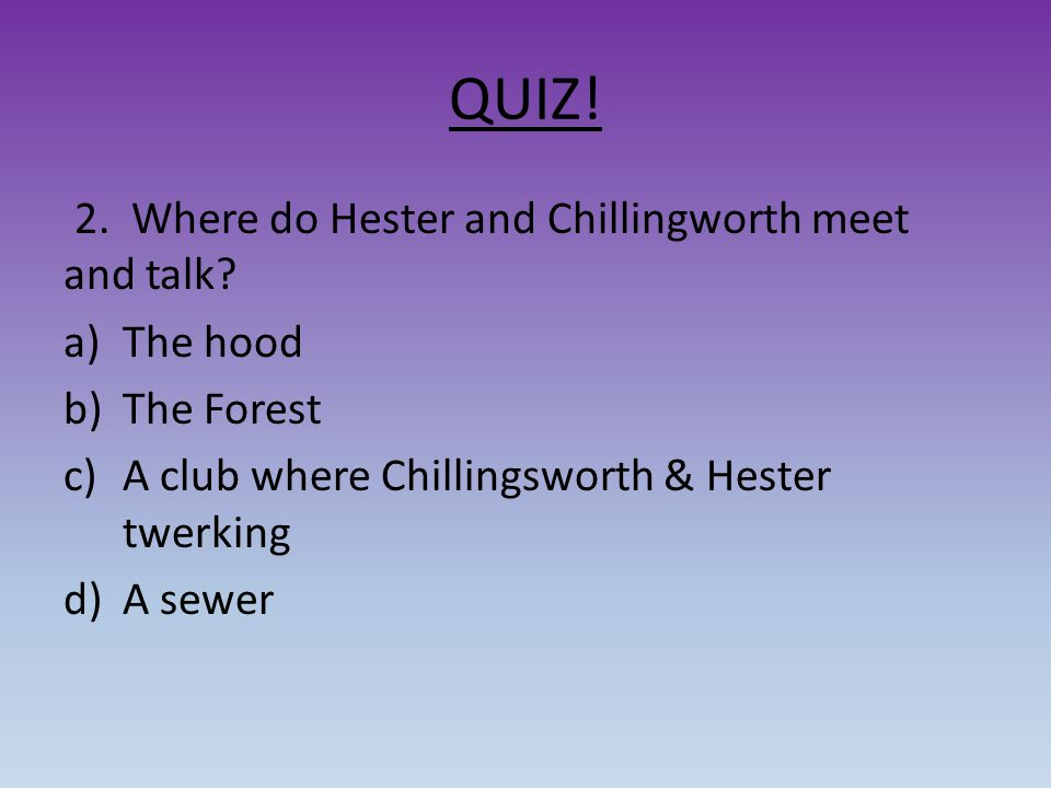 QUIZ! 2. Where do Hester and Chillingworth meet and talk The hood