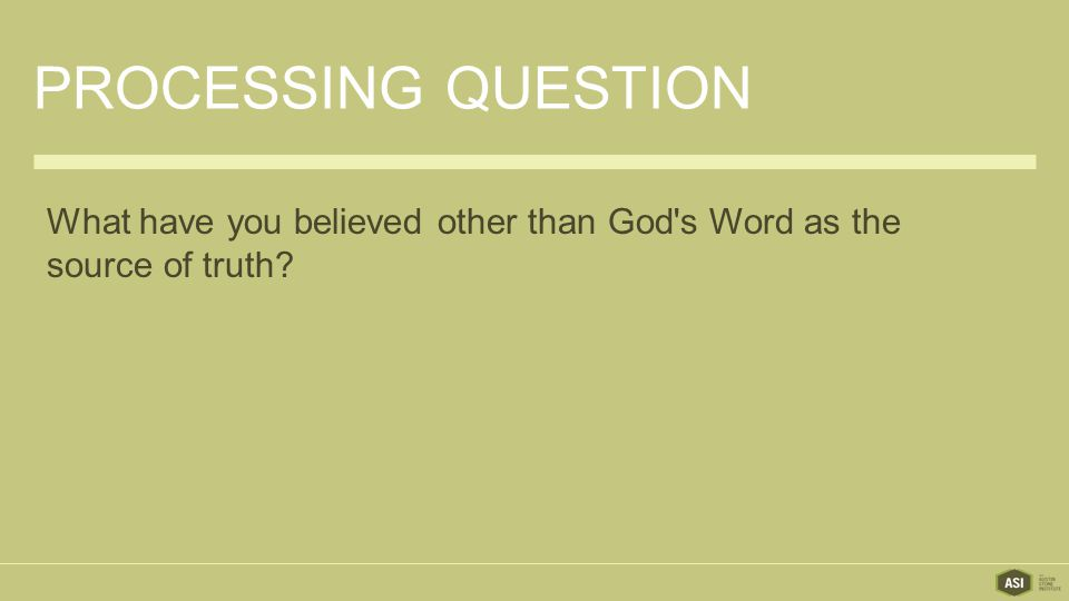 PROCESSING QUESTION What have you believed other than God s Word as the source of truth
