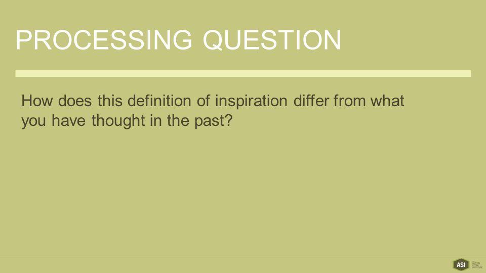 PROCESSING QUESTION How does this definition of inspiration differ from what you have thought in the past