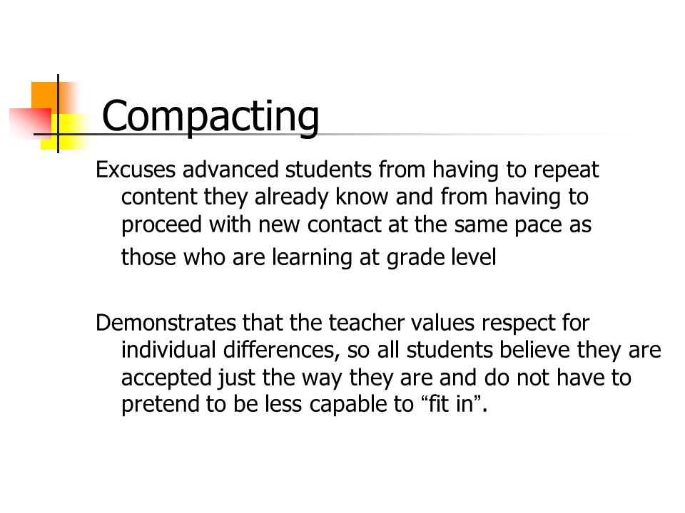 Compacting Excuses advanced students from having to repeat content they already know and from having to proceed with new contact at the same pace as.