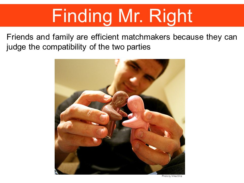 Finding Mr. Right Friends and family are efficient matchmakers because they can judge the compatibility of the two parties.